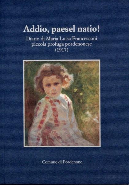 Addio paesel natio! Diario di Maria Luisa Francesconi piccola profuga pordenonese (1917)  [Esaurito]